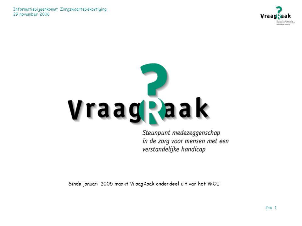 Informatiebijeenkomst Zorgzwaartebekostiging 29 november 2006 Dia 1 Sinds januari 2005 maakt VraagRaak onderdeel uit van het WOI