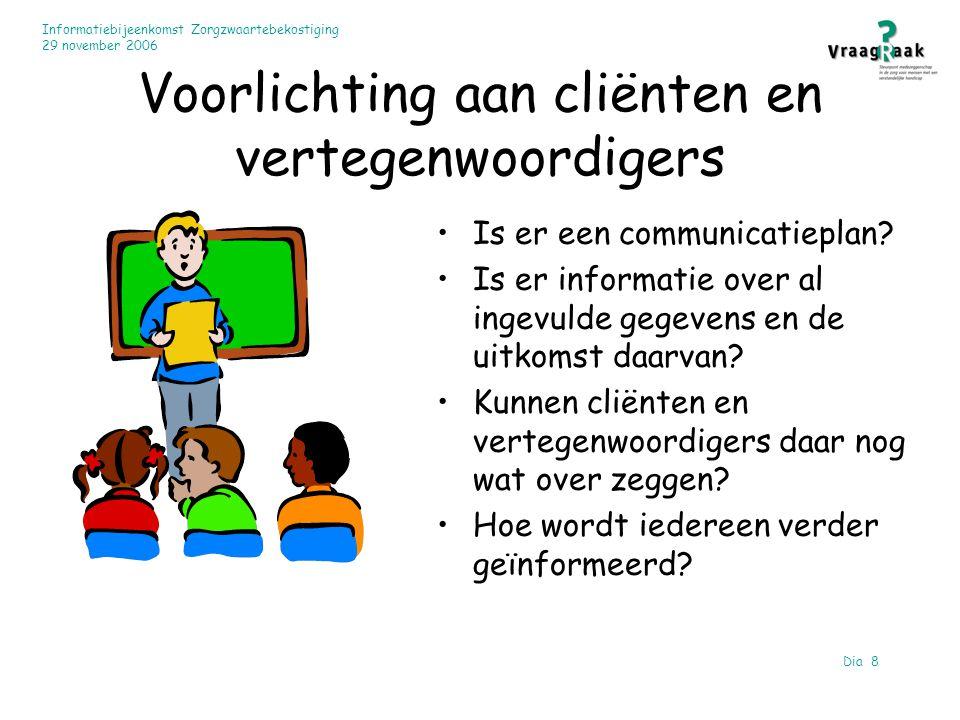 Informatiebijeenkomst Zorgzwaartebekostiging 29 november 2006 Dia 8 Voorlichting aan cliënten en vertegenwoordigers Is er een communicatieplan? Is er