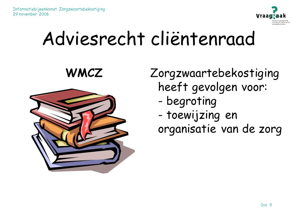Informatiebijeenkomst Zorgzwaartebekostiging 29 november 2006 Dia 9 Adviesrecht cliëntenraad WMCZ Zorgzwaartebekostiging heeft gevolgen voor: - begroting - toewijzing en organisatie van de zorg