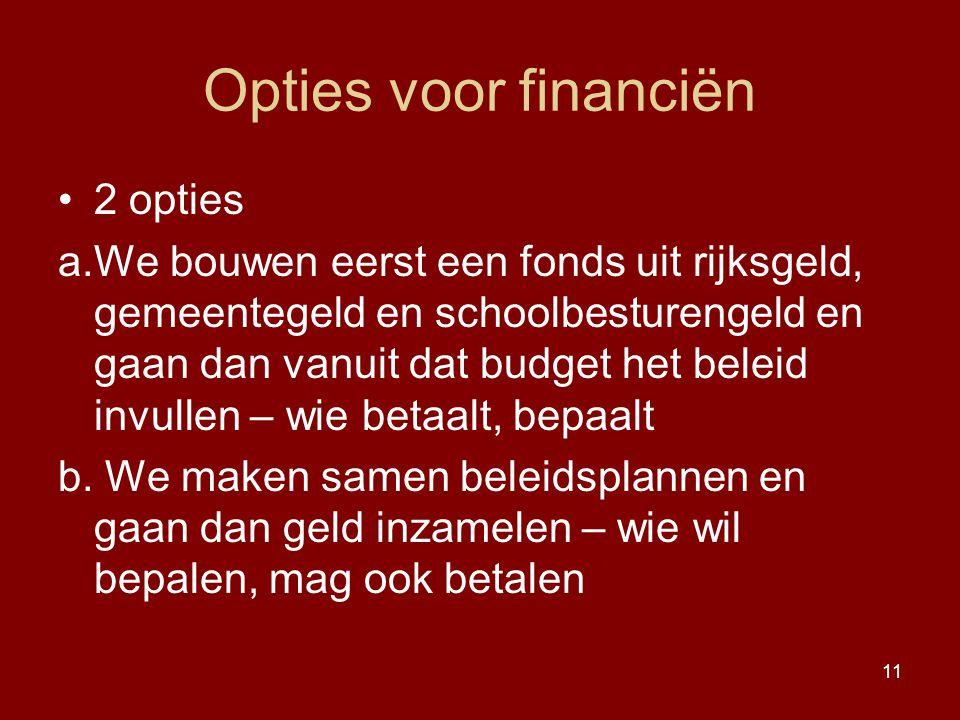 11 Opties voor financiën 2 opties a.We bouwen eerst een fonds uit rijksgeld, gemeentegeld en schoolbesturengeld en gaan dan vanuit dat budget het bele