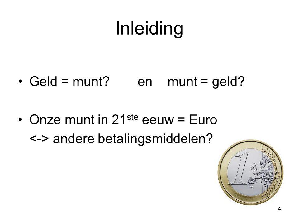 Inleiding Geld = munt? en munt = geld? Onze munt in 21 ste eeuw = Euro andere betalingsmiddelen? 4