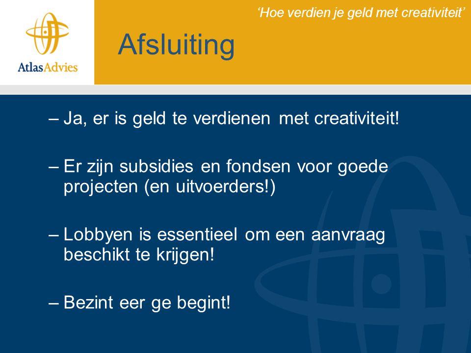 Afsluiting –Ja, er is geld te verdienen met creativiteit! –Er zijn subsidies en fondsen voor goede projecten (en uitvoerders!) –Lobbyen is essentieel