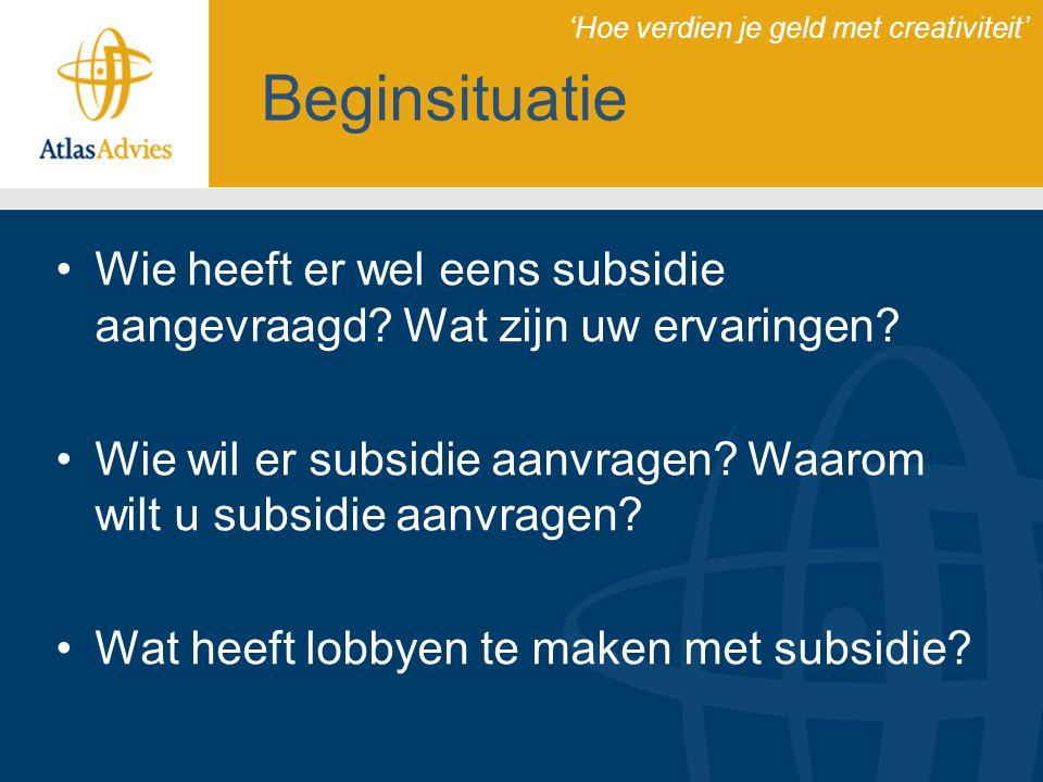 Beginsituatie Wie heeft er wel eens subsidie aangevraagd? Wat zijn uw ervaringen? Wie wil er subsidie aanvragen? Waarom wilt u subsidie aanvragen? Wat