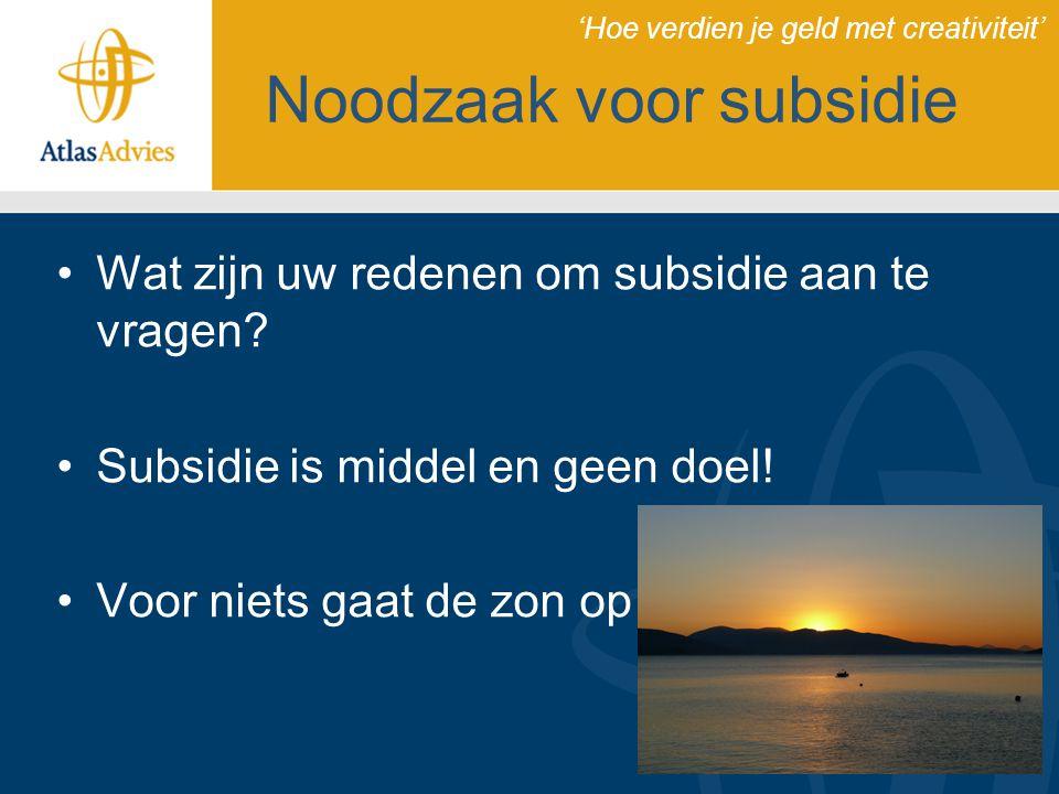 Noodzaak voor subsidie Wat zijn uw redenen om subsidie aan te vragen? Subsidie is middel en geen doel! Voor niets gaat de zon op 'Hoe verdien je geld