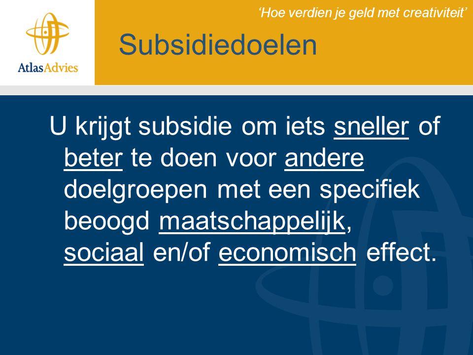 Subsidiedoelen U krijgt subsidie om iets sneller of beter te doen voor andere doelgroepen met een specifiek beoogd maatschappelijk, sociaal en/of econ