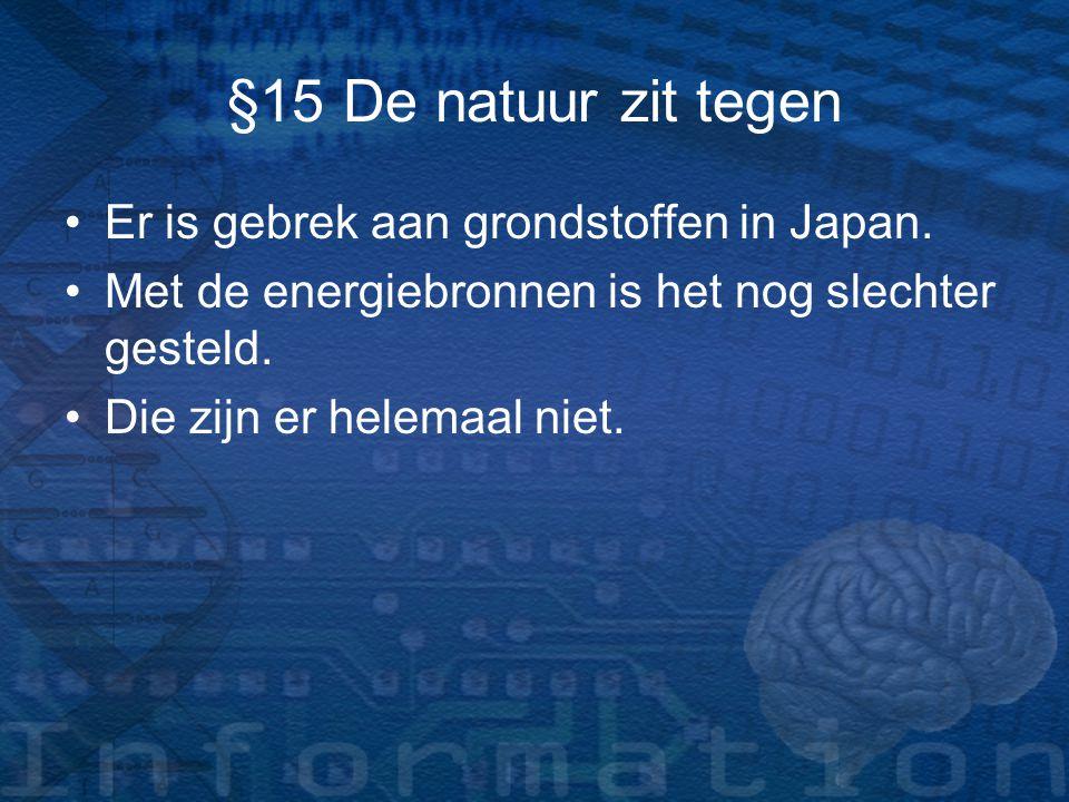 §15 De natuur zit tegen Er is gebrek aan grondstoffen in Japan. Met de energiebronnen is het nog slechter gesteld. Die zijn er helemaal niet.