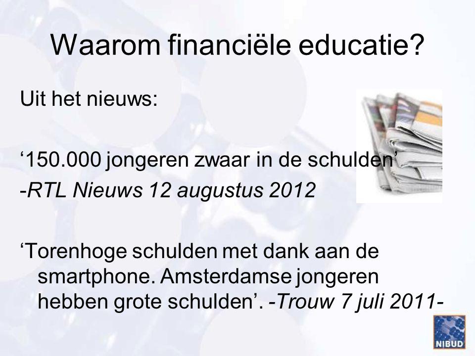 Waarom financiële educatie? Uit het nieuws: '150.000 jongeren zwaar in de schulden' -RTL Nieuws 12 augustus 2012 'Torenhoge schulden met dank aan de s