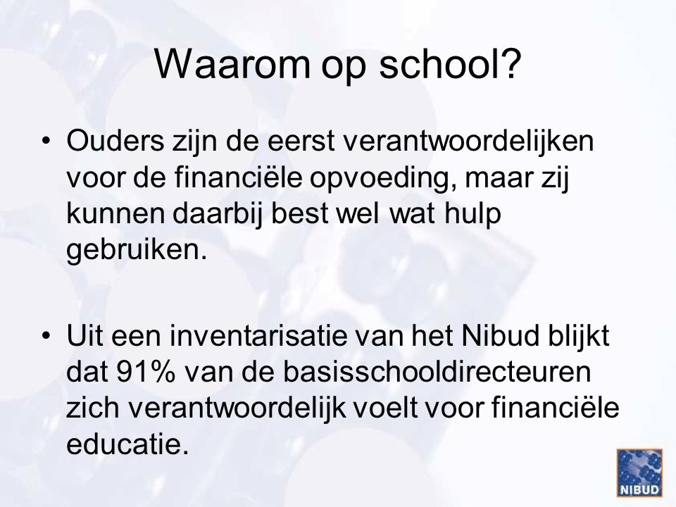 Waarom op school? Ouders zijn de eerst verantwoordelijken voor de financiële opvoeding, maar zij kunnen daarbij best wel wat hulp gebruiken. Uit een i