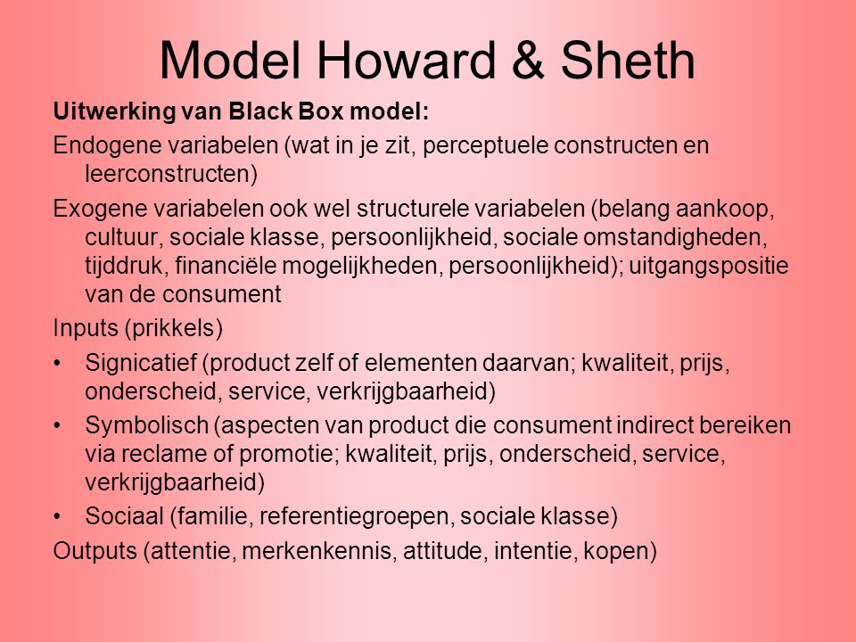 Model Howard & Sheth Uitwerking van Black Box model: Endogene variabelen (wat in je zit, perceptuele constructen en leerconstructen) Exogene variabele