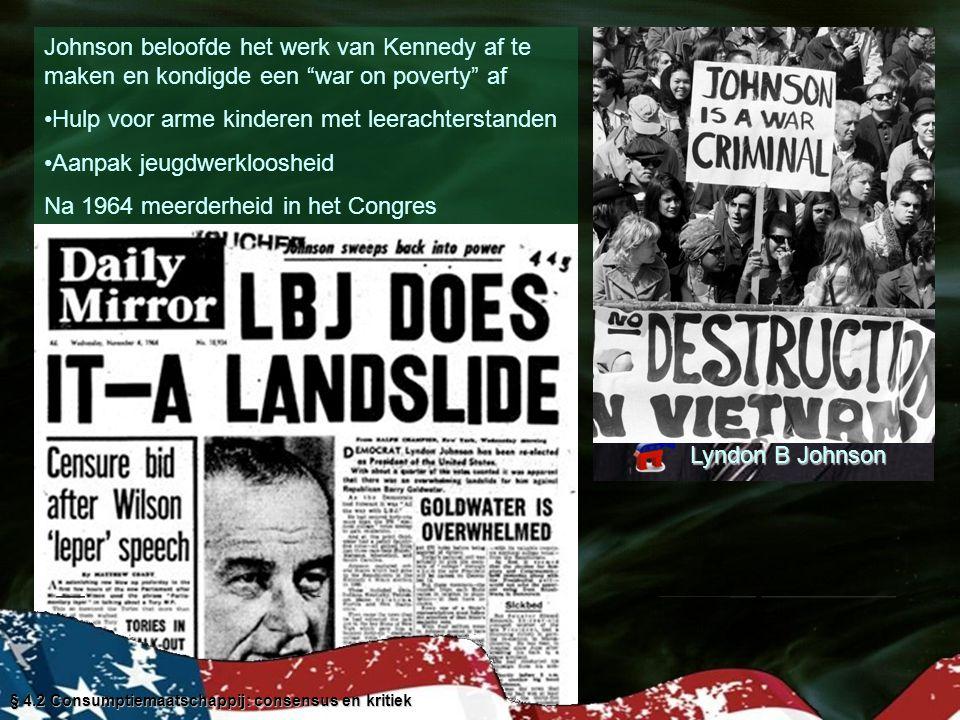 Johnson beloofde het werk van Kennedy af te maken en kondigde een war on poverty af Hulp voor arme kinderen met leerachterstanden Aanpak jeugdwerkloosheid Na 1964 meerderheid in het Congres Ziektekostenverzekering ouderen Federaal geld naar scholen Geld voor opknappen grote steden Milieuwetten Na 1967 Vietnamoorlog kost veel geld Congres dwingt Johnson te bezuinigen Links protest tegen de Vietnamoorlog Rechts protest tegen big government Lyndon B Johnson § 4.2 Consumptiemaatschappij: consensus en kritiek
