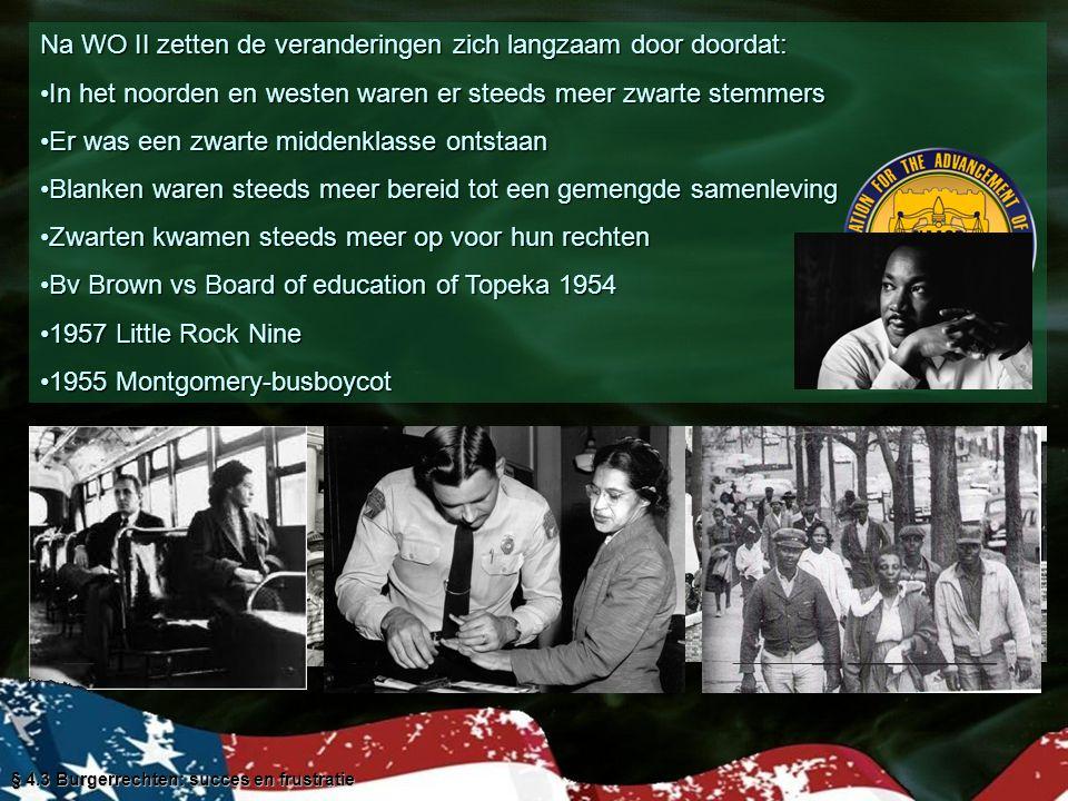 Na WO II zetten de veranderingen zich langzaam door doordat: In het noorden en westen waren er steeds meer zwarte stemmersIn het noorden en westen waren er steeds meer zwarte stemmers Er was een zwarte middenklasse ontstaanEr was een zwarte middenklasse ontstaan Blanken waren steeds meer bereid tot een gemengde samenlevingBlanken waren steeds meer bereid tot een gemengde samenleving Zwarten kwamen steeds meer op voor hun rechtenZwarten kwamen steeds meer op voor hun rechten Bv Brown vs Board of education of Topeka 1954Bv Brown vs Board of education of Topeka 1954 1957 Little Rock Nine1957 Little Rock Nine 1955 Montgomery-busboycot1955 Montgomery-busboycot § 4.3 Burgerrechten: succes en frustratie