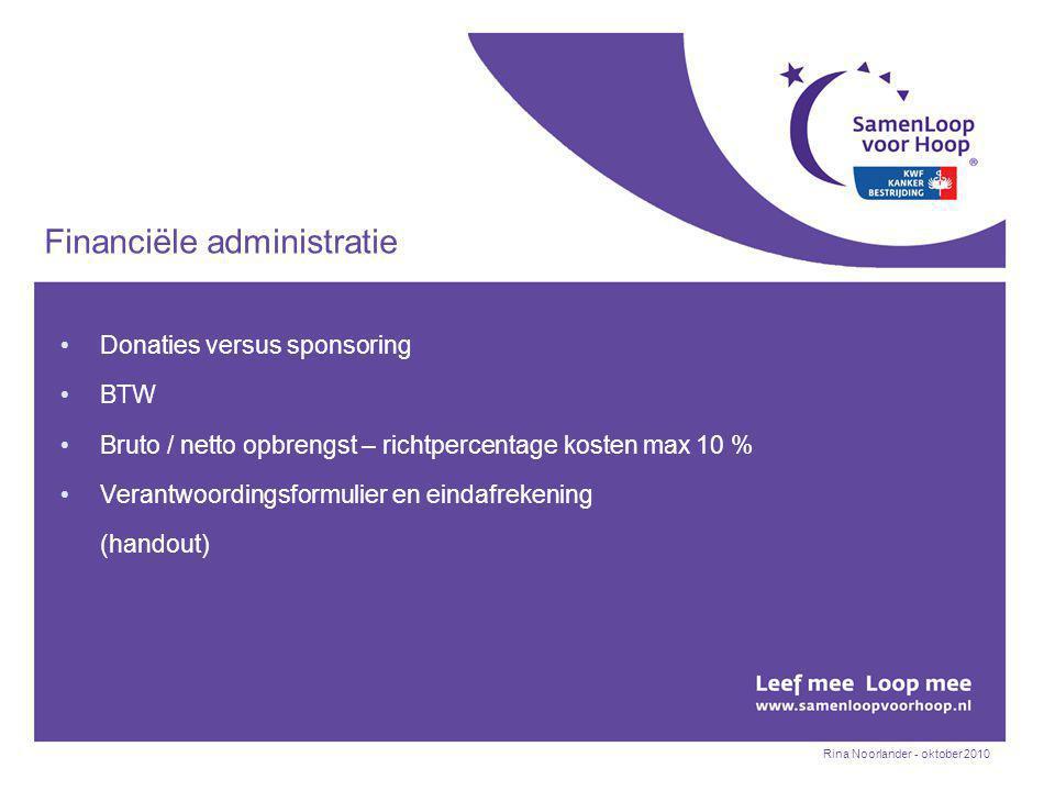 Rina Noorlander - oktober 2010 Financiële administratie Donaties versus sponsoring BTW Bruto / netto opbrengst – richtpercentage kosten max 10 % Verantwoordingsformulier en eindafrekening (handout)