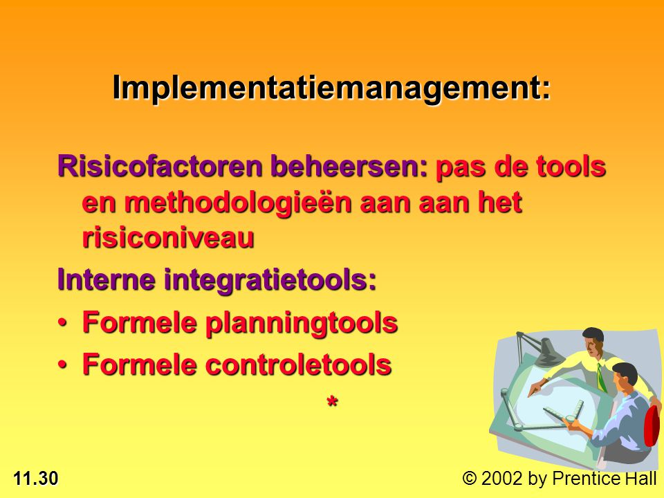 11.30 © 2002 by Prentice Hall Implementatiemanagement: Risicofactoren beheersen: pas de tools en methodologieën aan aan het risiconiveau Interne integratietools: Formele planningtoolsFormele planningtools Formele controletoolsFormele controletools*