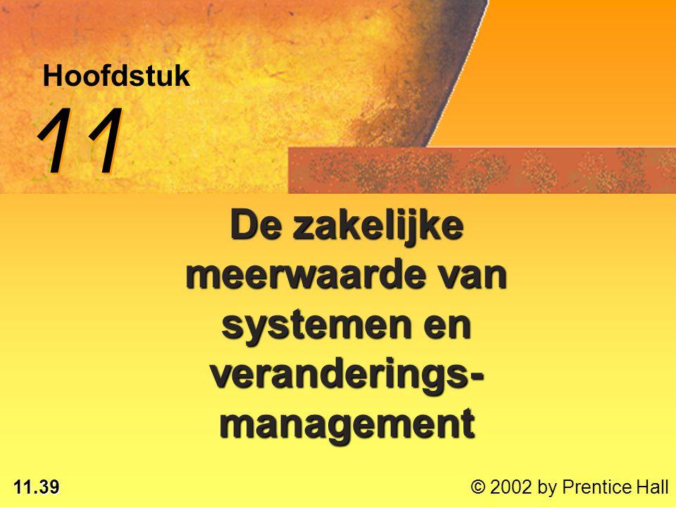 11.39 © 2002 by Prentice Hall Hoofdstuk 11 De zakelijke meerwaarde van systemen en veranderings- management
