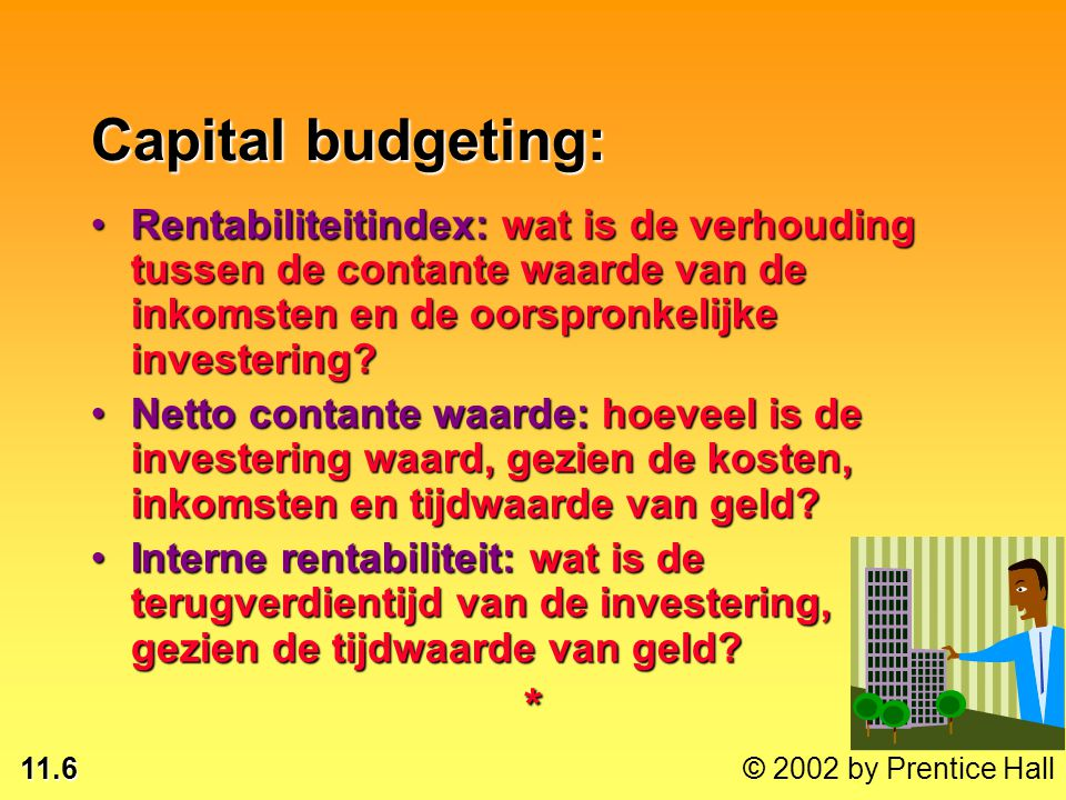 11.6 © 2002 by Prentice Hall Capital budgeting: Rentabiliteitindex: wat is de verhouding tussen de contante waarde van de inkomsten en de oorspronkeli