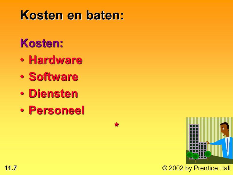 11.7 © 2002 by Prentice Hall Kosten: HardwareHardware SoftwareSoftware DienstenDiensten PersoneelPersoneel* Kosten en baten: