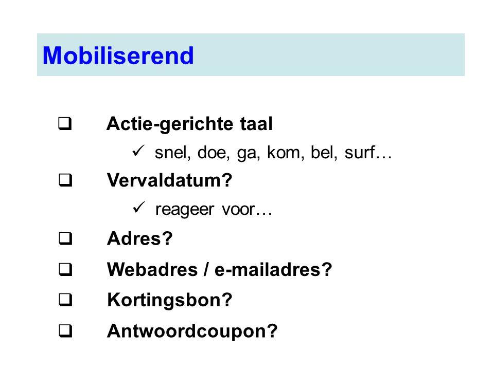 Mobiliserend  Actie-gerichte taal snel, doe, ga, kom, bel, surf…  Vervaldatum? reageer voor…  Adres?  Webadres / e-mailadres?  Kortingsbon?  Ant