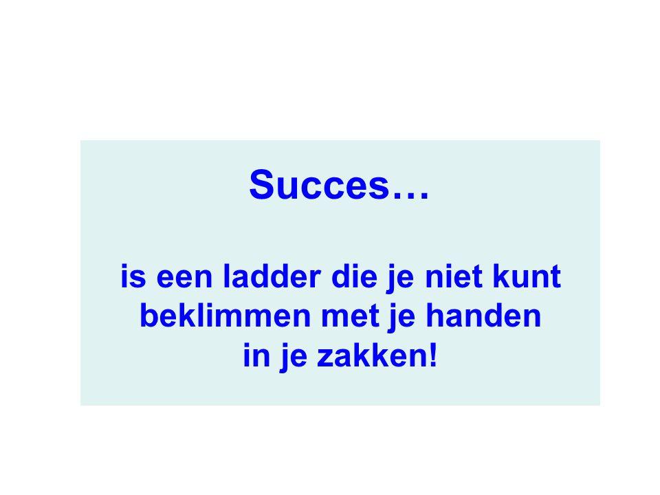 Succes… is een ladder die je niet kunt beklimmen met je handen in je zakken!