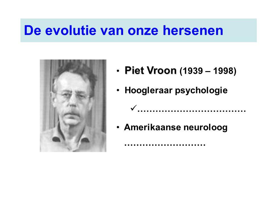 Piet Vroon Piet Vroon (1939 – 1998) Hoogleraar psychologie ……………………………… Amerikaanse neuroloog ……………………… De evolutie van onze hersenen