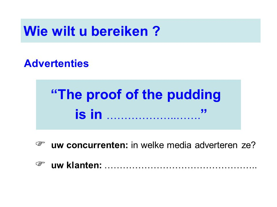 """The proof of the pudding is in ………………..……. "" Wie wilt u bereiken ?  uw concurrenten: in welke media adverteren ze?  uw klanten: ………………………………………….."