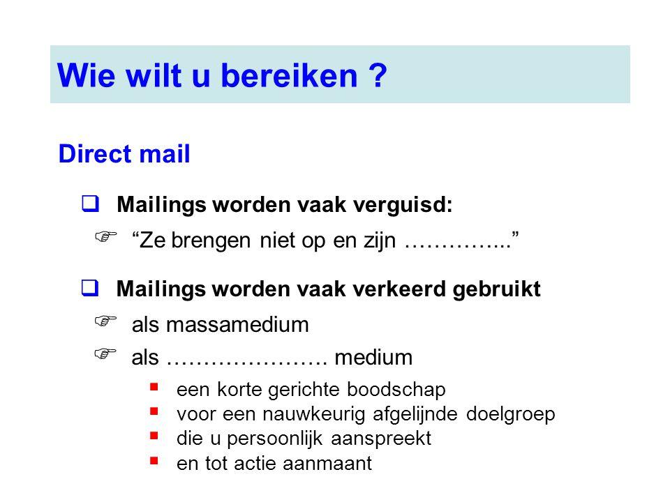 Wie wilt u bereiken ? Direct mail  Mailings worden vaak verguisd:  een korte gerichte boodschap  voor een nauwkeurig afgelijnde doelgroep  die u p