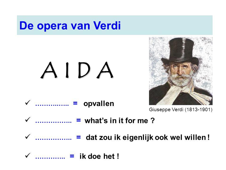 Giuseppe Verdi (1813-1901) De opera van Verdi ………..….. = …………….. = ………….. = opvallen what's in it for me ? dat zou ik eigenlijk ook wel willen ! ik do