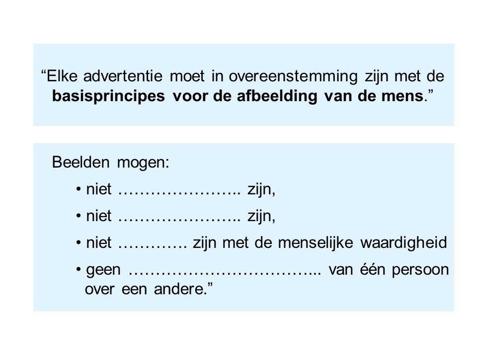 """""""Elke advertentie moet in overeenstemming zijn met de basisprincipes voor de afbeelding van de mens."""" Beelden mogen: niet ………………….. zijn, niet …………. z"""