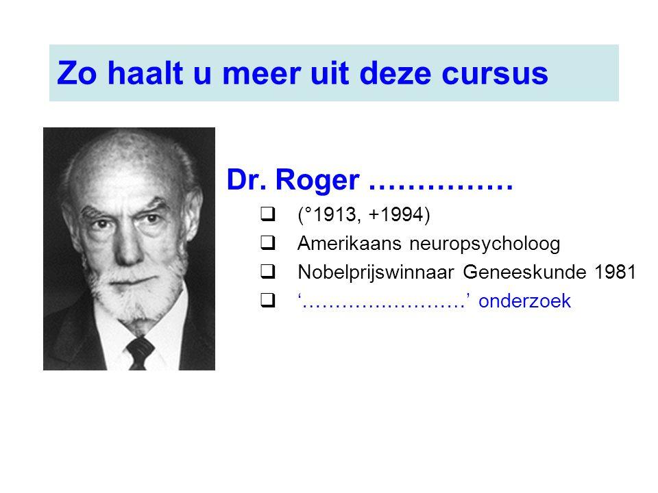 Dr. Roger ……………  (°1913, +1994)  Amerikaans neuropsycholoog  Nobelprijswinnaar Geneeskunde 1981  '………….…………' onderzoek Zo haalt u meer uit deze cu