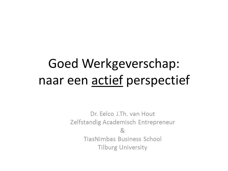 Goed Werkgeverschap: naar een actief perspectief Dr. Eelco J.Th. van Hout Zelfstandig Academisch Entrepreneur & TiasNimbas Business School Tilburg Uni