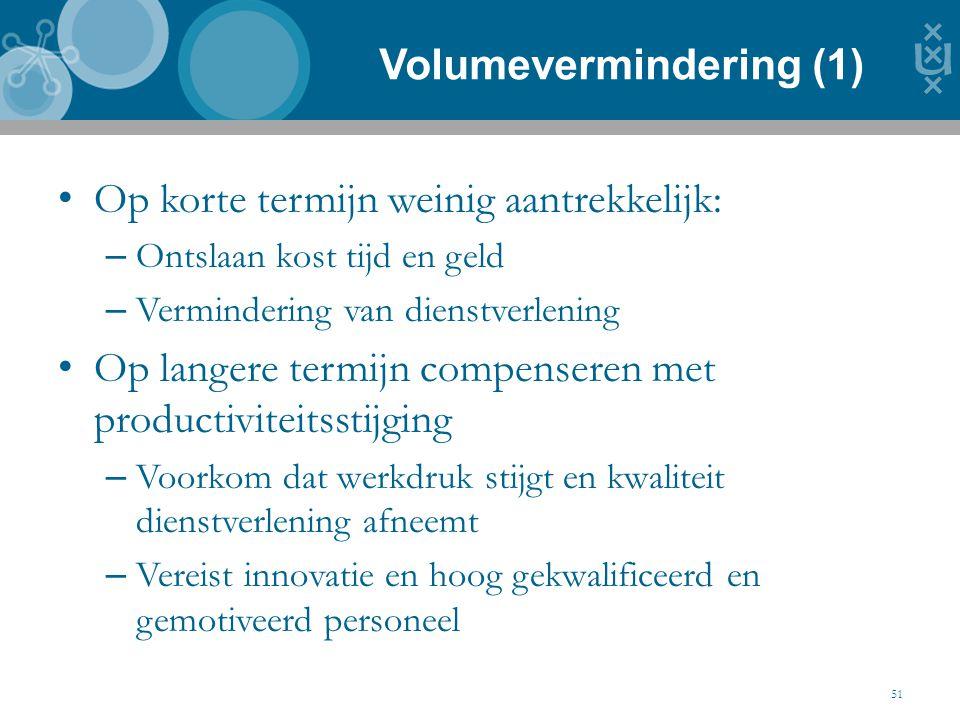 Volumevermindering (1) 51 Op korte termijn weinig aantrekkelijk: – Ontslaan kost tijd en geld – Vermindering van dienstverlening Op langere termijn co