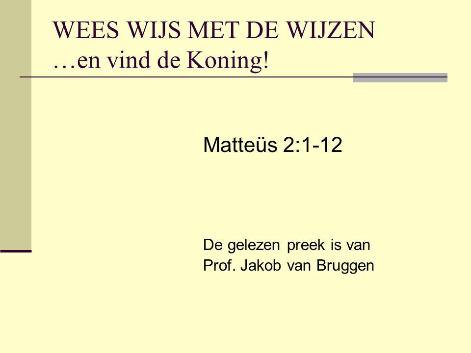 WEES WIJS MET DE WIJZEN …en vind de Koning! Matteüs 2:1-12 De gelezen preek is van Prof. Jakob van Bruggen
