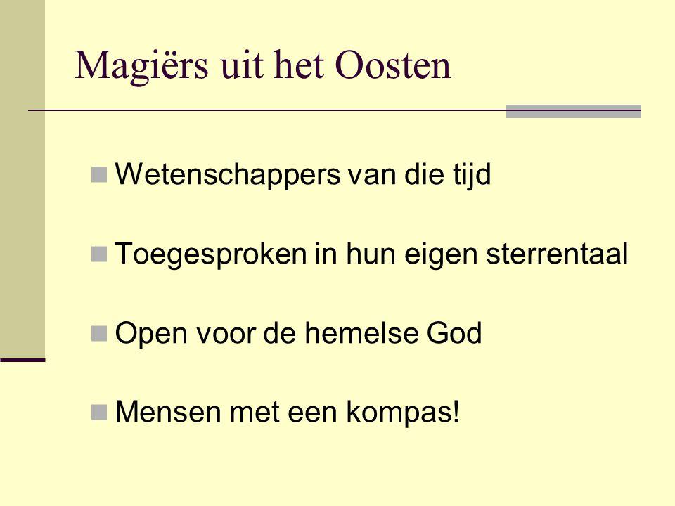 Magiërs uit het Oosten Wetenschappers van die tijd Toegesproken in hun eigen sterrentaal Open voor de hemelse God Mensen met een kompas!