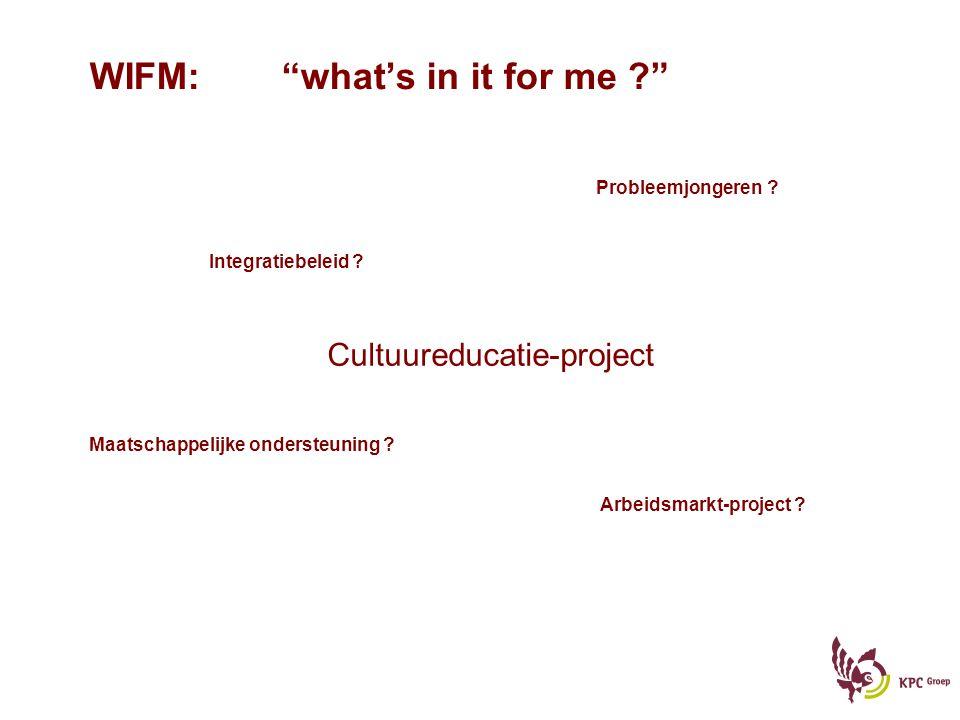 """WIFM:""""what's in it for me ?"""" Cultuureducatie-project Integratiebeleid ? Probleemjongeren ? Arbeidsmarkt-project ? Maatschappelijke ondersteuning ?"""