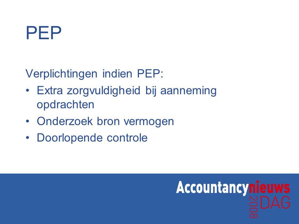 PEP Verplichtingen indien PEP: Extra zorgvuldigheid bij aanneming opdrachten Onderzoek bron vermogen Doorlopende controle