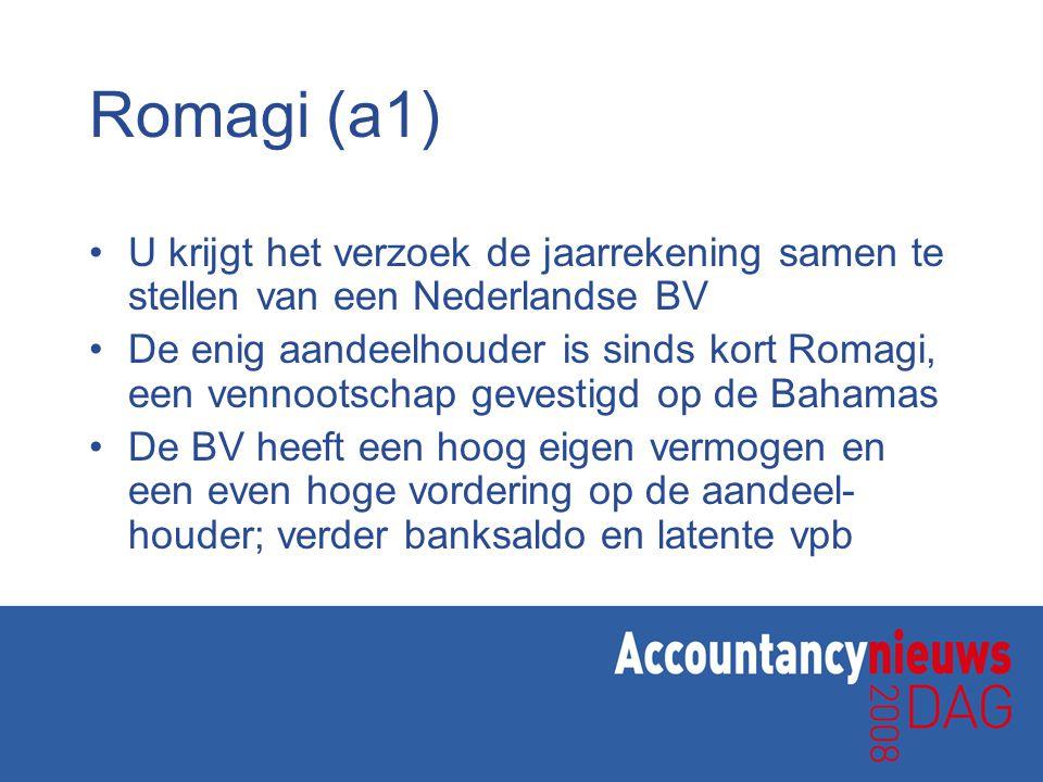 Romagi (a1) U krijgt het verzoek de jaarrekening samen te stellen van een Nederlandse BV De enig aandeelhouder is sinds kort Romagi, een vennootschap gevestigd op de Bahamas De BV heeft een hoog eigen vermogen en een even hoge vordering op de aandeel- houder; verder banksaldo en latente vpb