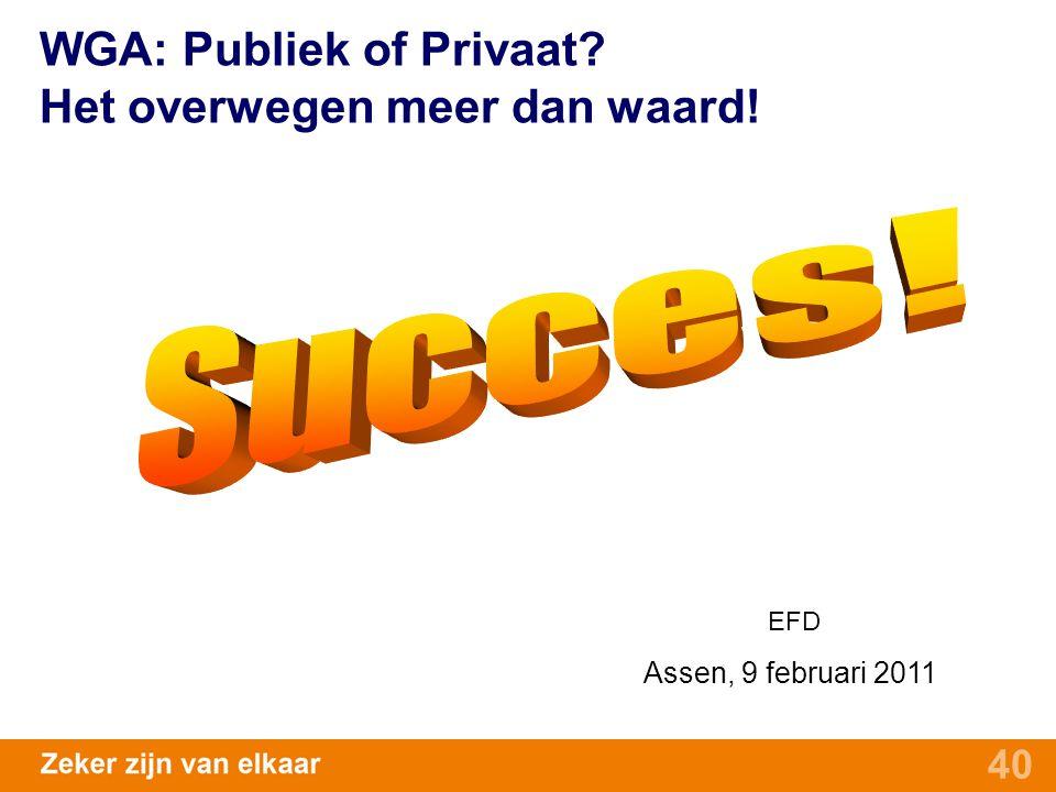 40 WGA: Publiek of Privaat? Het overwegen meer dan waard! EFD Assen, 9 februari 2011