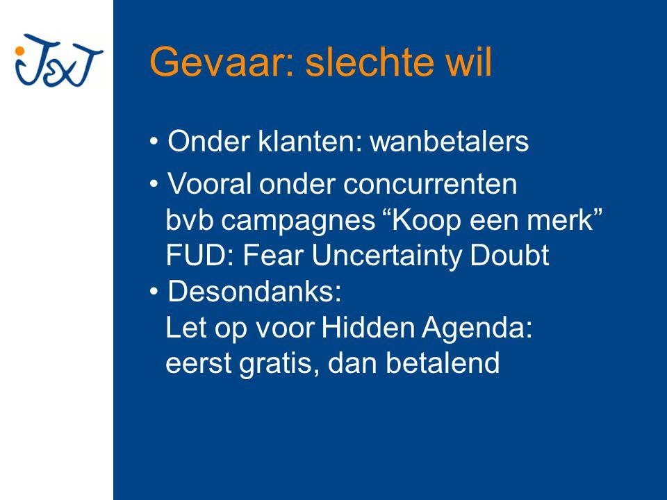 Gevaar: slechte wil Onder klanten: wanbetalers Desondanks: Let op voor Hidden Agenda: eerst gratis, dan betalend Vooral onder concurrenten bvb campagnes Koop een merk FUD: Fear Uncertainty Doubt