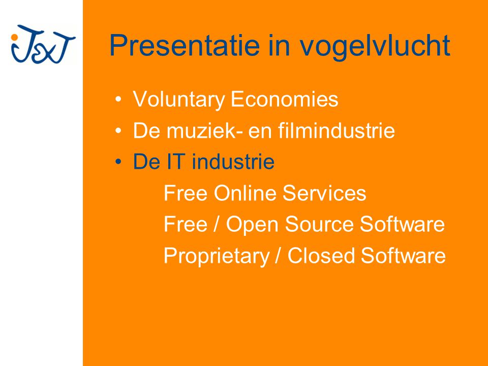 Presentatie in vogelvlucht Voluntary Economies De muziek- en filmindustrie De IT industrie Free Online Services Free / Open Source Software Proprietary / Closed Software