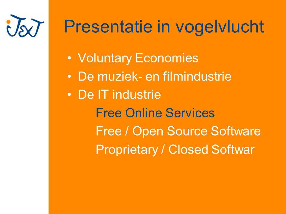 Presentatie in vogelvlucht Voluntary Economies De muziek- en filmindustrie De IT industrie Free Online Services Free / Open Source Software Proprietary / Closed Softwar