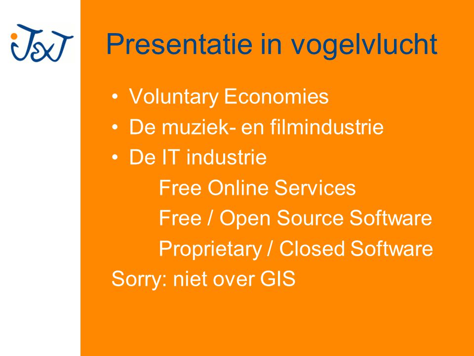 Presentatie in vogelvlucht Voluntary Economies De muziek- en filmindustrie De IT industrie Free Online Services Free / Open Source Software Proprietary / Closed Software Sorry: niet over GIS