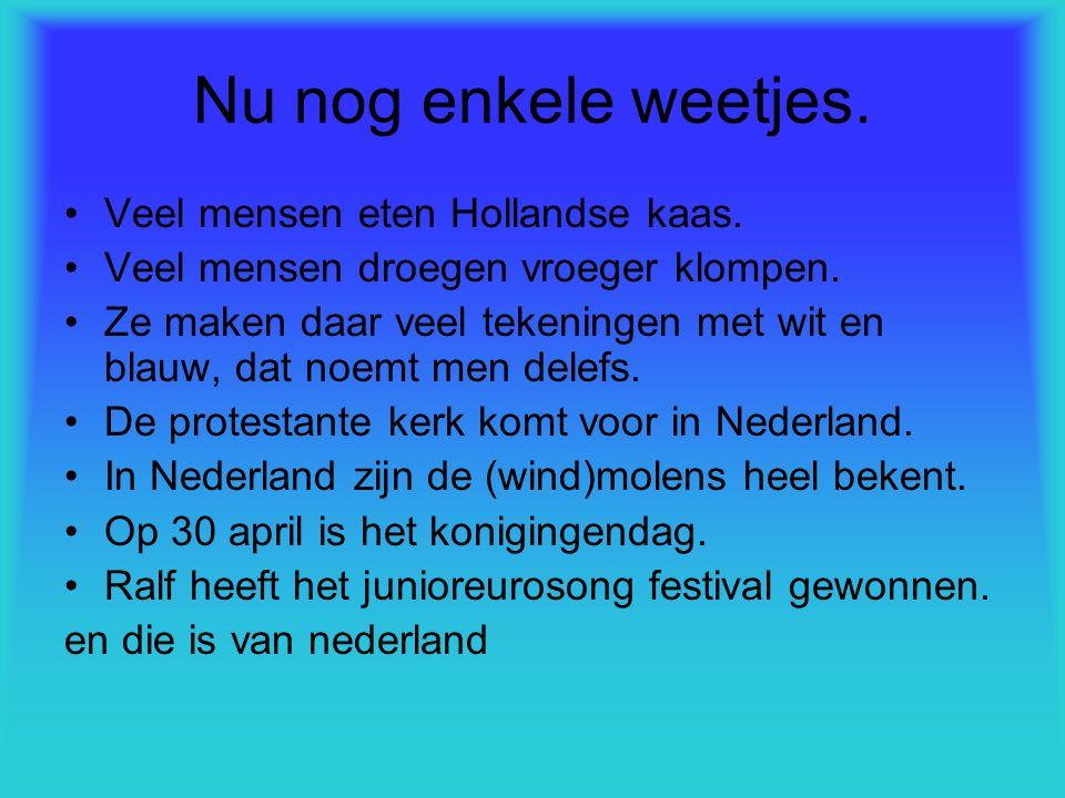 Nu nog enkele weetjes. Veel mensen eten Hollandse kaas. Veel mensen droegen vroeger klompen. Ze maken daar veel tekeningen met wit en blauw, dat noemt