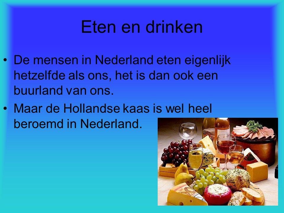 Eten en drinken De mensen in Nederland eten eigenlijk hetzelfde als ons, het is dan ook een buurland van ons. Maar de Hollandse kaas is wel heel beroe
