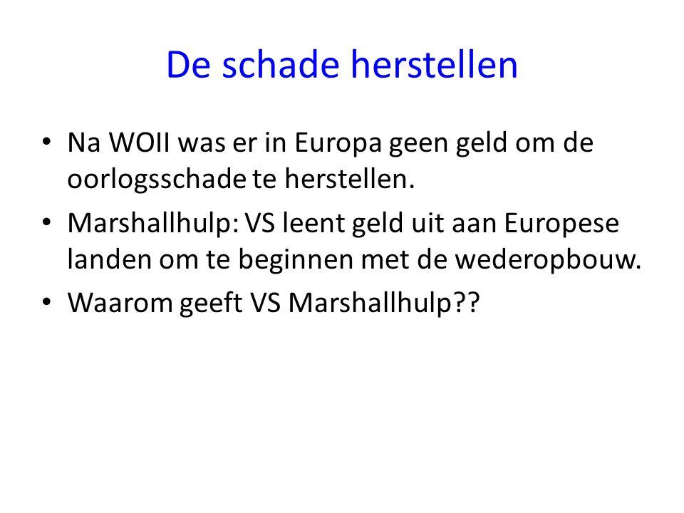 De schade herstellen Na WOII was er in Europa geen geld om de oorlogsschade te herstellen. Marshallhulp: VS leent geld uit aan Europese landen om te b