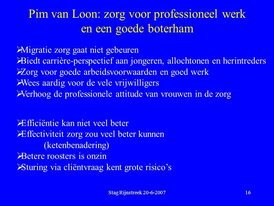 Stag Rijnstreek 20-6-200716 Pim van Loon: zorg voor professioneel werk en een goede boterham  Migratie zorg gaat niet gebeuren  Biedt carrière-persp