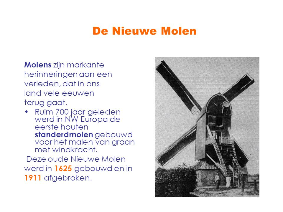 De Nieuwe Molen Molens zijn markante herinneringen aan een verleden, dat in ons land vele eeuwen terug gaat. Ruim 700 jaar geleden werd in NW Europa d