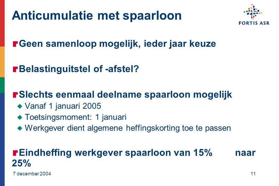 7 december 200411 Anticumulatie met spaarloon  Geen samenloop mogelijk, ieder jaar keuze  Belastinguitstel of -afstel.