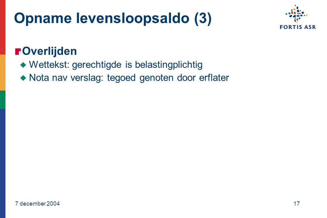 7 december 200417 Opname levensloopsaldo (3)  Overlijden  Wettekst: gerechtigde is belastingplichtig  Nota nav verslag: tegoed genoten door erflater