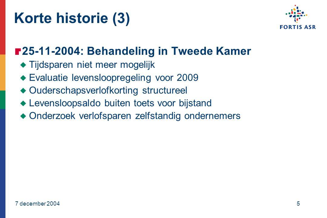 7 december 20045 Korte historie (3)  25-11-2004: Behandeling in Tweede Kamer  Tijdsparen niet meer mogelijk  Evaluatie levensloopregeling voor 2009  Ouderschapsverlofkorting structureel  Levensloopsaldo buiten toets voor bijstand  Onderzoek verlofsparen zelfstandig ondernemers