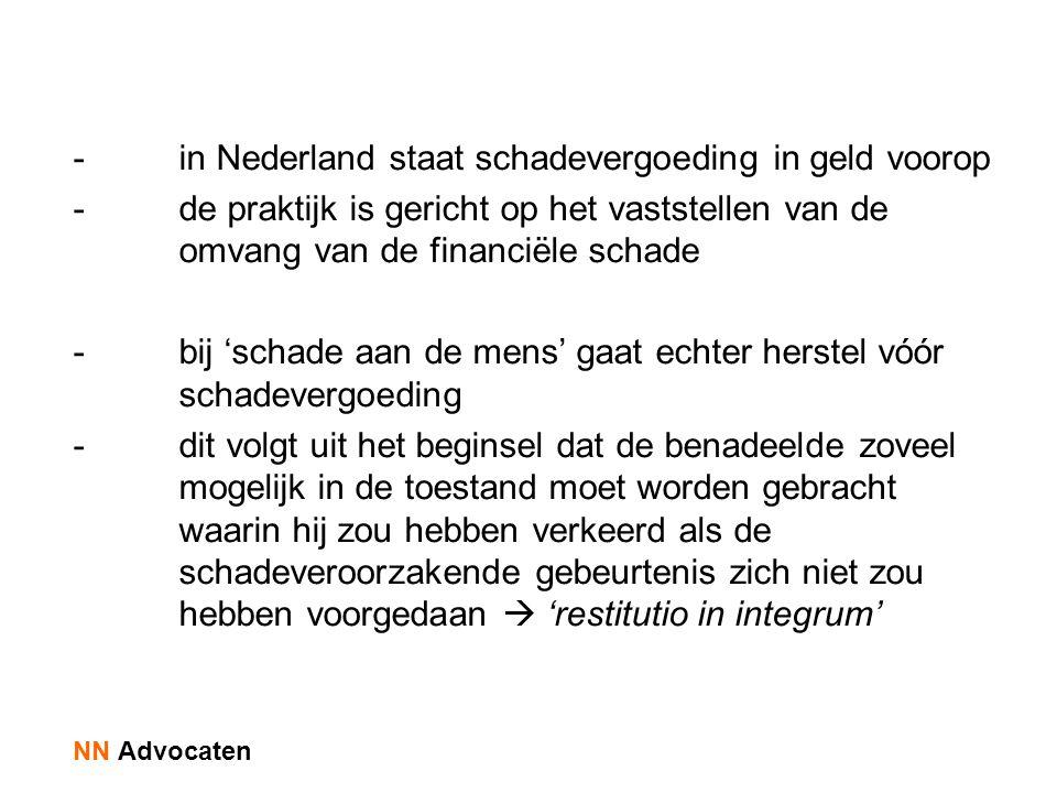 -in Nederland staat schadevergoeding in geld voorop -de praktijk is gericht op het vaststellen van de omvang van de financiële schade -bij 'schade aan de mens' gaat echter herstel vóór schadevergoeding -dit volgt uit het beginsel dat de benadeelde zoveel mogelijk in de toestand moet worden gebracht waarin hij zou hebben verkeerd als de schadeveroorzakende gebeurtenis zich niet zou hebben voorgedaan  'restitutio in integrum' NN Advocaten