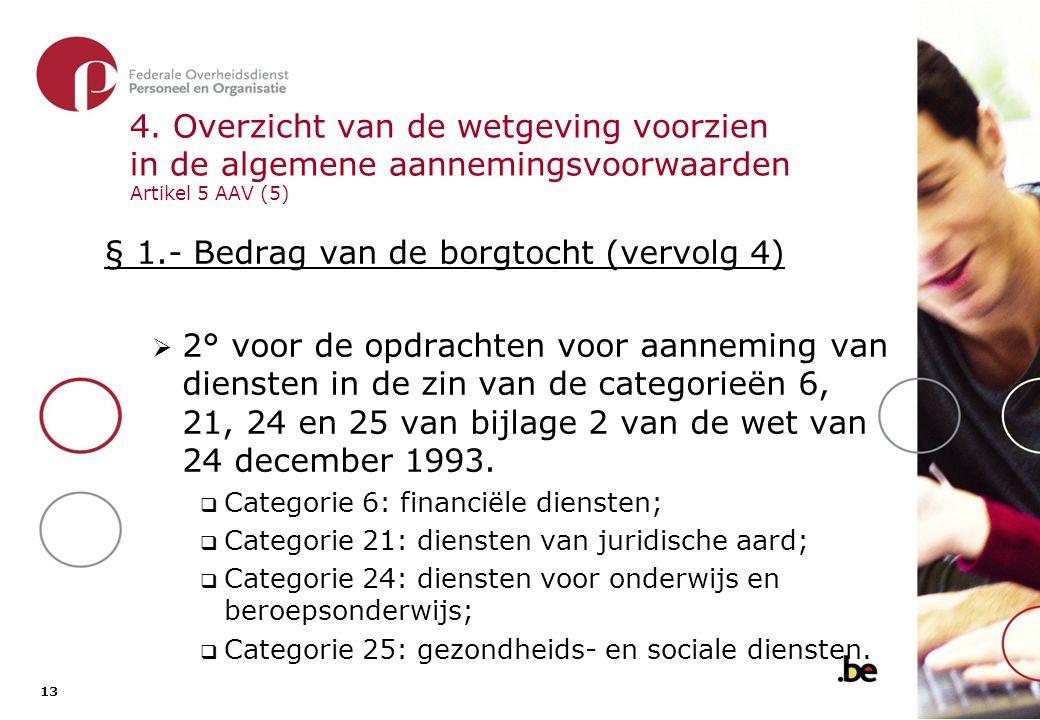 13 4. Overzicht van de wetgeving voorzien in de algemene aannemingsvoorwaarden Artikel 5 AAV (5) § 1.- Bedrag van de borgtocht (vervolg 4)  2° voor d